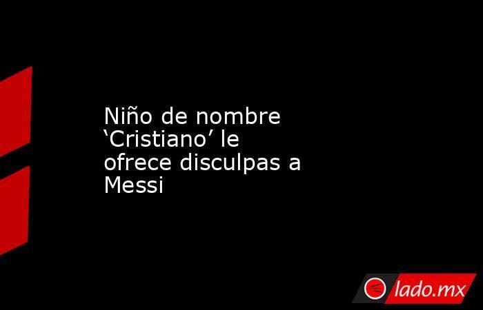 Niño de nombre 'Cristiano' le ofrece disculpas a Messi. Noticias en tiempo real