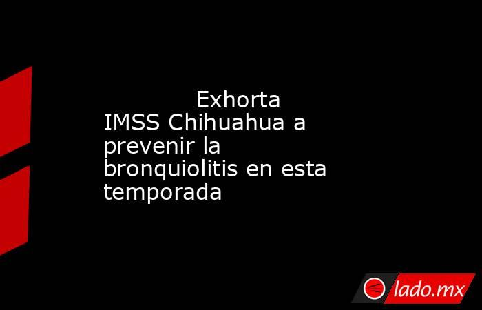 Exhorta IMSS Chihuahua a prevenir la bronquiolitis en esta temporada            . Noticias en tiempo real