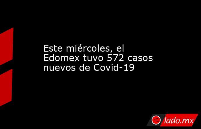 Este miércoles, el Edomex tuvo 572 casos nuevos de Covid-19. Noticias en tiempo real