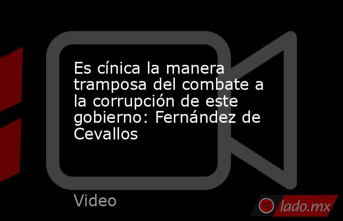Es cínica la manera tramposa del combate a la corrupción de este gobierno: Fernández de Cevallos. Noticias en tiempo real