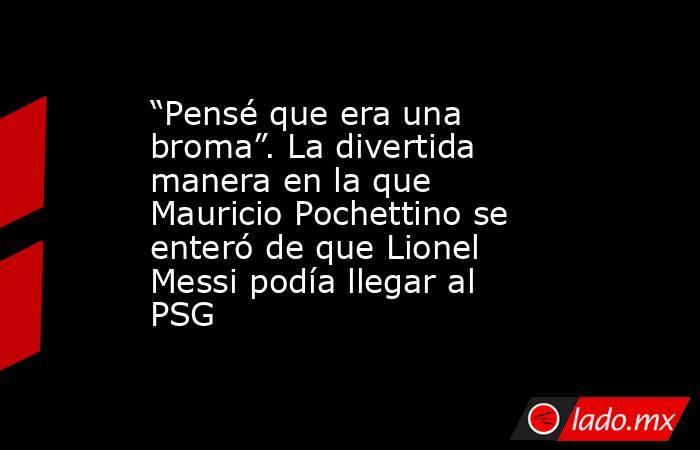 """""""Pensé que era una broma"""". La divertida manera en la que Mauricio Pochettino se enteró de que Lionel Messi podía llegar al PSG. Noticias en tiempo real"""