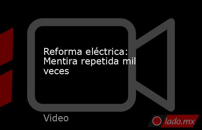 Reforma eléctrica: Mentira repetida mil veces. Noticias en tiempo real