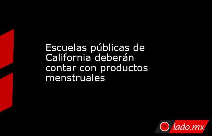 Escuelas públicas de California deberán contar con productos menstruales. Noticias en tiempo real