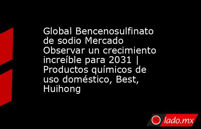 Global Bencenosulfinato de sodio Mercado Observar un crecimiento increíble para 2031 | Productos químicos de uso doméstico, Best, Huihong. Noticias en tiempo real
