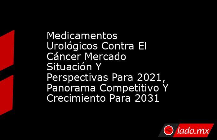 Medicamentos Urológicos Contra El Cáncer Mercado Situación Y Perspectivas Para 2021, Panorama Competitivo Y Crecimiento Para 2031. Noticias en tiempo real