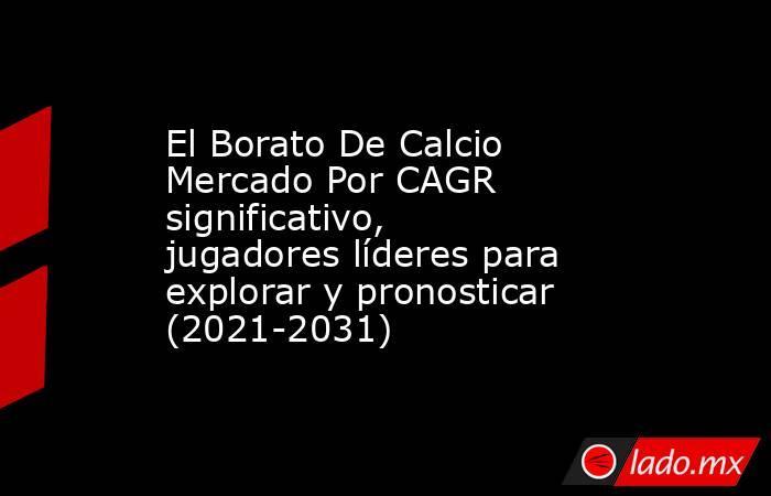 El Borato De Calcio Mercado Por CAGR significativo, jugadores líderes para explorar y pronosticar (2021-2031). Noticias en tiempo real