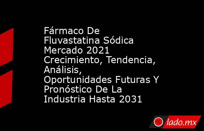 Fármaco De Fluvastatina Sódica Mercado 2021 Crecimiento, Tendencia, Análisis, Oportunidades Futuras Y Pronóstico De La Industria Hasta 2031. Noticias en tiempo real