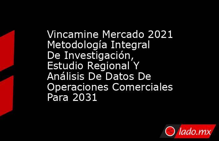 Vincamine Mercado 2021 Metodología Integral De Investigación, Estudio Regional Y Análisis De Datos De Operaciones Comerciales Para 2031. Noticias en tiempo real