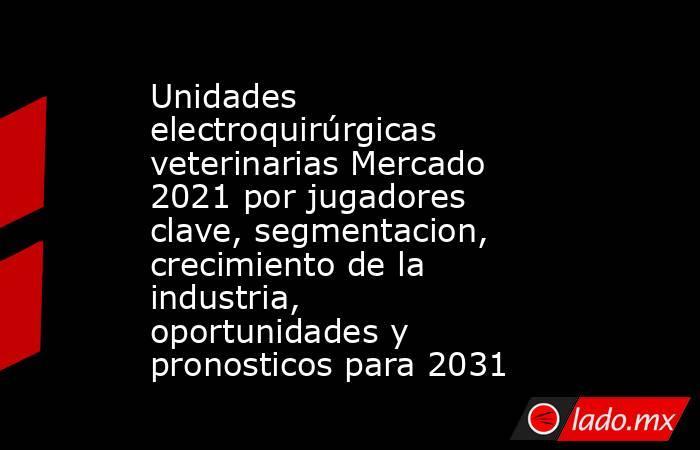 Unidades electroquirúrgicas veterinarias Mercado 2021 por jugadores clave, segmentacion, crecimiento de la industria, oportunidades y pronosticos para 2031. Noticias en tiempo real