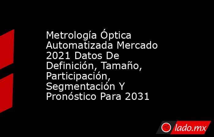 Metrología Óptica Automatizada Mercado 2021 Datos De Definición, Tamaño, Participación, Segmentación Y Pronóstico Para 2031. Noticias en tiempo real