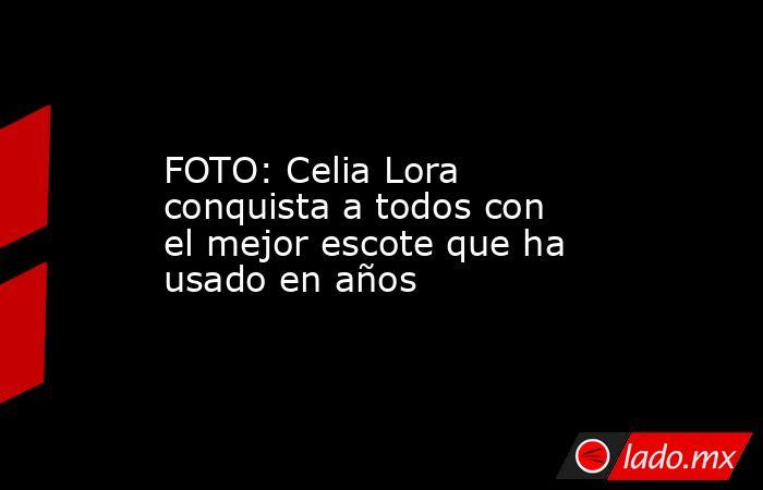 FOTO: Celia Lora conquista a todos con el mejor escote que ha usado en años. Noticias en tiempo real