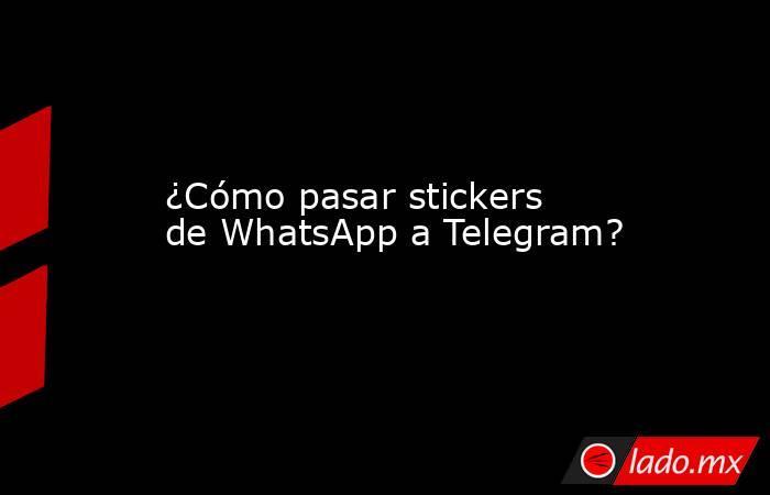 ¿Cómo pasar stickers de WhatsApp a Telegram?. Noticias en tiempo real
