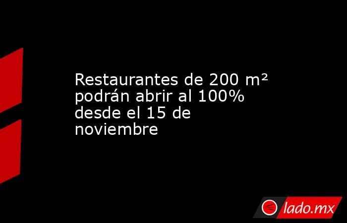 Restaurantes de 200 m² podrán abrir al 100% desde el 15 de noviembre. Noticias en tiempo real