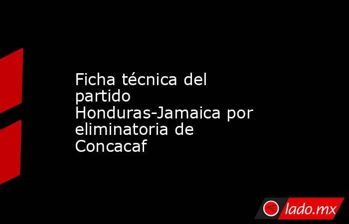Ficha técnica del partido Honduras-Jamaica por eliminatoria de Concacaf. Noticias en tiempo real