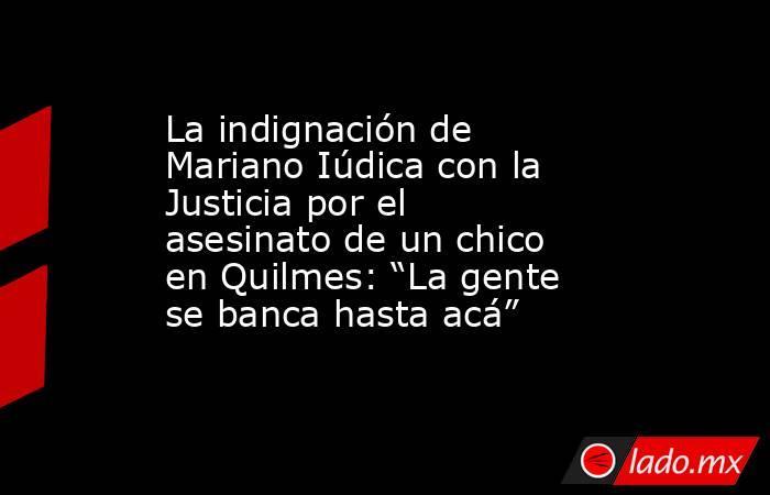 """La indignación de Mariano Iúdica con la Justicia por el asesinato de un chico en Quilmes: """"La gente se banca hasta acá"""" . Noticias en tiempo real"""