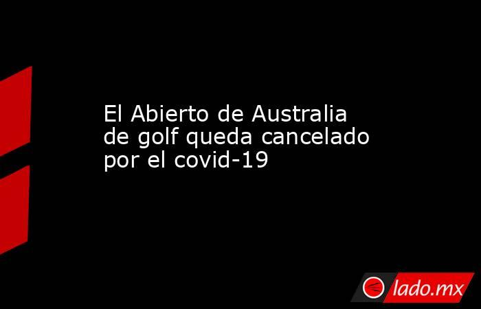 El Abierto de Australia de golf queda cancelado por el covid-19. Noticias en tiempo real