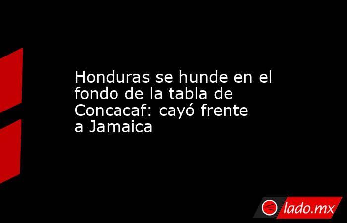 Honduras se hunde en el fondo de la tabla de Concacaf: cayó frente a Jamaica. Noticias en tiempo real