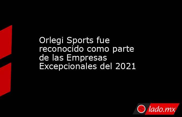 Orlegi Sports fue reconocido como parte de las Empresas Excepcionales del 2021. Noticias en tiempo real