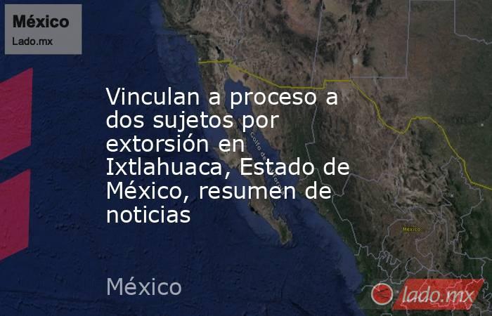 Vinculan a proceso a dos sujetos por extorsión en Ixtlahuaca, Estado de México, resumen de noticias. Noticias en tiempo real