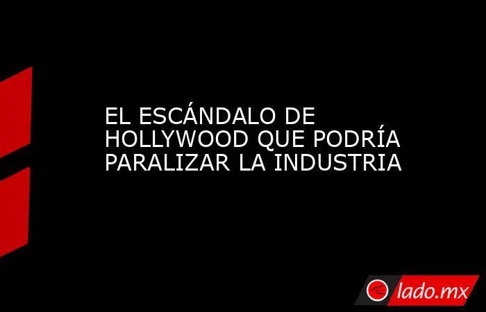 EL ESCÁNDALO DE HOLLYWOOD QUE PODRÍA PARALIZAR LA INDUSTRIA. Noticias en tiempo real