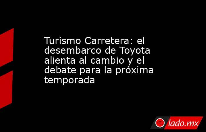 Turismo Carretera: el desembarco de Toyota alienta al cambio y el debate para la próxima temporada. Noticias en tiempo real