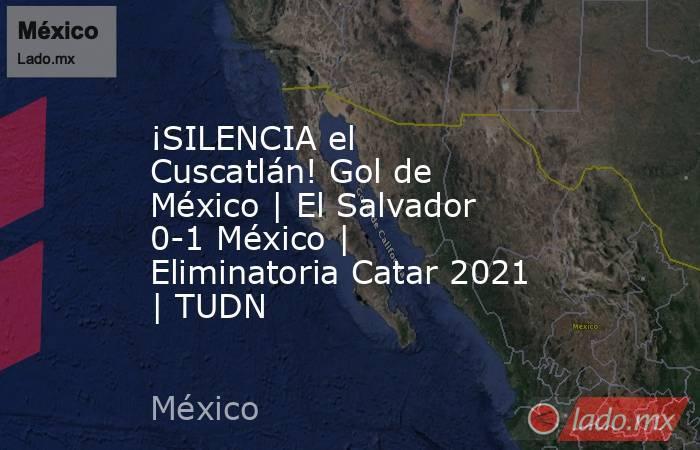 ¡SILENCIA el Cuscatlán! Gol de México | El Salvador 0-1 México | Eliminatoria Catar 2021 | TUDN. Noticias en tiempo real