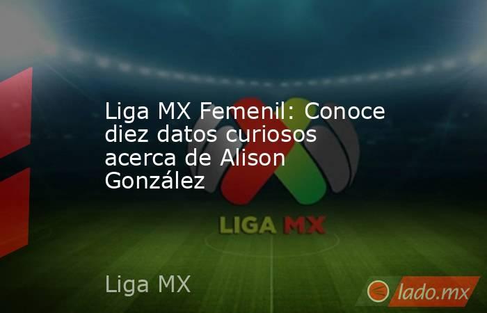 Liga MX Femenil: Conoce diez datos curiosos acerca de Alison González . Noticias en tiempo real