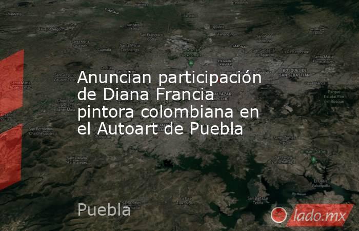 Anuncian participación de Diana Francia pintora colombiana en el Autoart de Puebla. Noticias en tiempo real