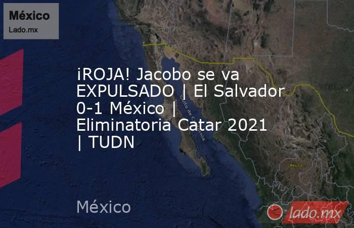 ¡ROJA! Jacobo se va EXPULSADO | El Salvador 0-1 México | Eliminatoria Catar 2021 | TUDN. Noticias en tiempo real