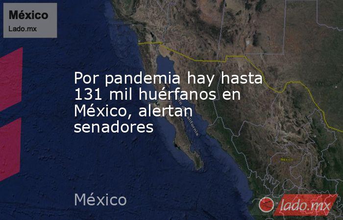 Por pandemia hay hasta 131 mil huérfanos en México, alertan senadores. Noticias en tiempo real