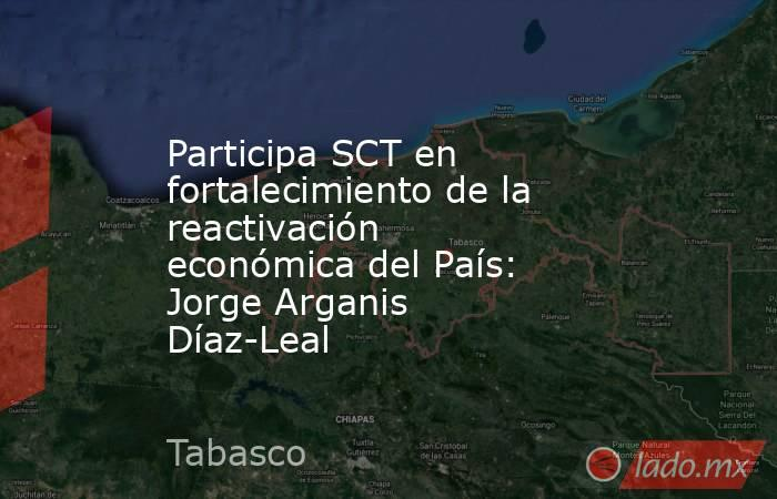 Participa SCT en fortalecimiento de la reactivación económica del País: Jorge Arganis Díaz-Leal. Noticias en tiempo real