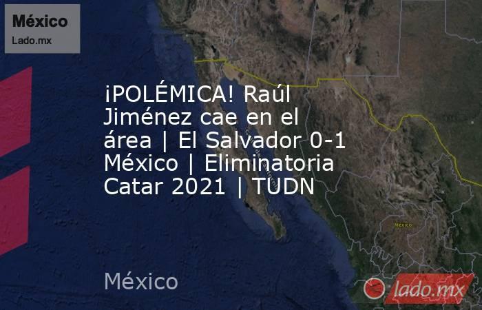 ¡POLÉMICA! Raúl Jiménez cae en el área | El Salvador 0-1 México | Eliminatoria Catar 2021 | TUDN. Noticias en tiempo real