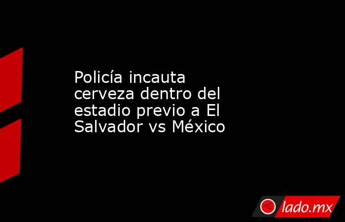 Policía incauta cerveza dentro del estadio previo a El Salvador vs México. Noticias en tiempo real