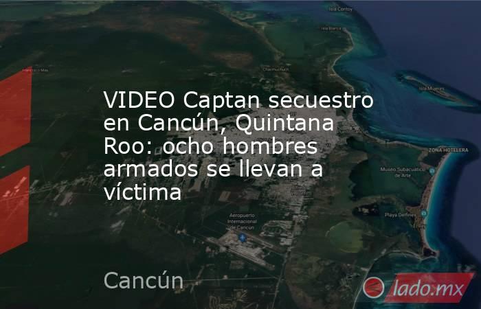 VIDEO Captan secuestro en Cancún, Quintana Roo: ocho hombres armados se llevan a víctima. Noticias en tiempo real