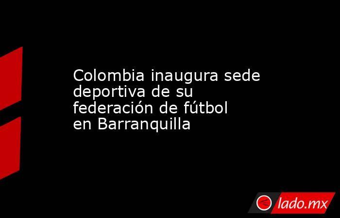 Colombia inaugura sede deportiva de su federación de fútbol en Barranquilla. Noticias en tiempo real