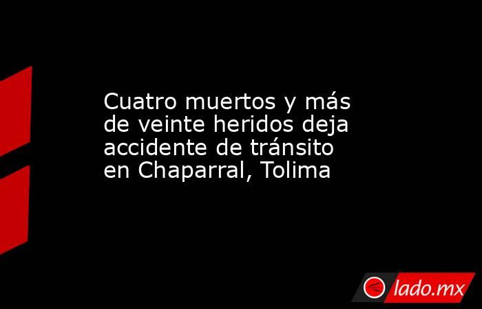 Cuatro muertos y más de veinte heridos deja accidente de tránsito en Chaparral, Tolima. Noticias en tiempo real