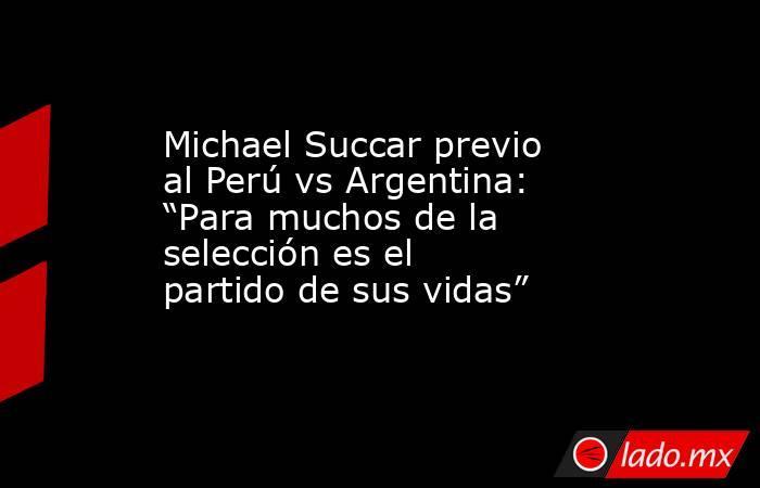 """Michael Succar previo al Perú vs Argentina: """"Para muchos de la selección es el partido de sus vidas"""". Noticias en tiempo real"""