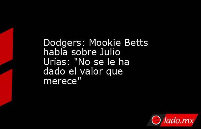 Dodgers: Mookie Betts habla sobre Julio Urías: