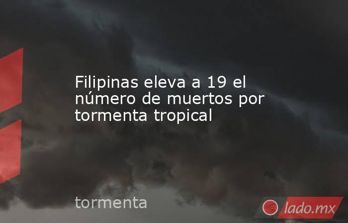 Filipinas eleva a 19 el número de muertos por tormenta tropical. Noticias en tiempo real