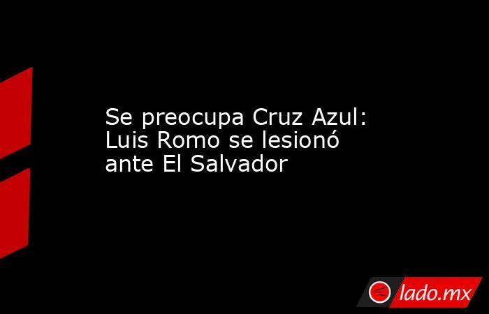 Se preocupa Cruz Azul: Luis Romo se lesionó ante El Salvador. Noticias en tiempo real
