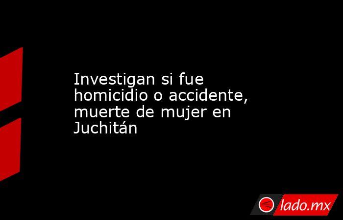Investigan si fue homicidio o accidente, muerte de mujer en Juchitán. Noticias en tiempo real