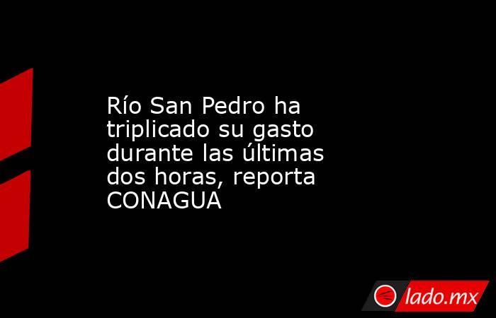 Río San Pedro ha triplicado su gasto durante las últimas dos horas, reporta CONAGUA. Noticias en tiempo real