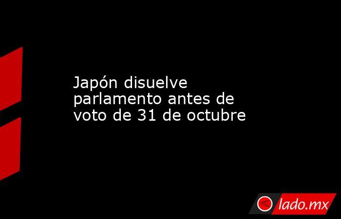 Japón disuelve parlamento antes de voto de 31 de octubre . Noticias en tiempo real