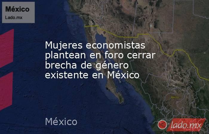 Mujeres economistas plantean en foro cerrar brecha de género existente en México. Noticias en tiempo real