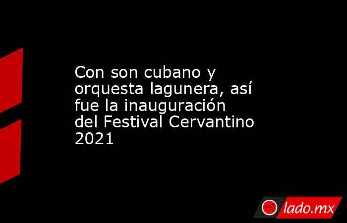 Con son cubano y orquesta lagunera, así fue la inauguración del Festival Cervantino 2021. Noticias en tiempo real