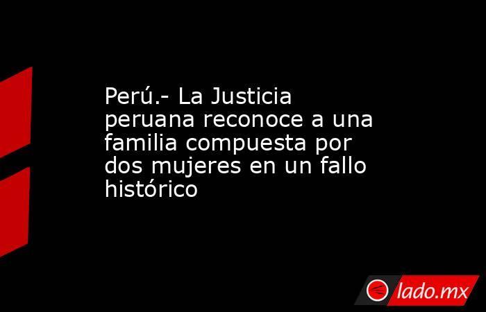 Perú.- La Justicia peruana reconoce a una familia compuesta por dos mujeres en un fallo histórico. Noticias en tiempo real