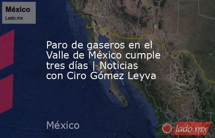 Paro de gaseros en el Valle de México cumple tres días | Noticias con Ciro Gómez Leyva. Noticias en tiempo real