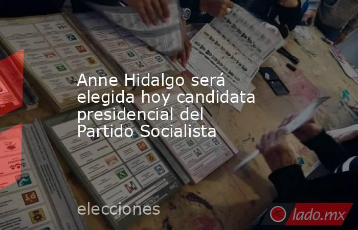 Anne Hidalgo será elegida hoy candidata presidencial del Partido Socialista. Noticias en tiempo real