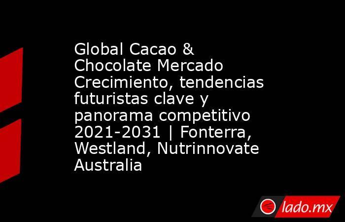 Global Cacao & Chocolate Mercado Crecimiento, tendencias futuristas clave y panorama competitivo 2021-2031   Fonterra, Westland, Nutrinnovate Australia. Noticias en tiempo real