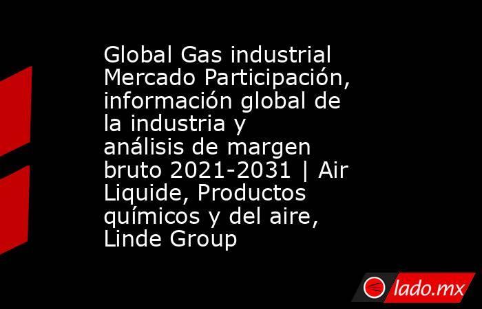 Global Gas industrial Mercado Participación, información global de la industria y análisis de margen bruto 2021-2031 | Air Liquide, Productos químicos y del aire, Linde Group. Noticias en tiempo real